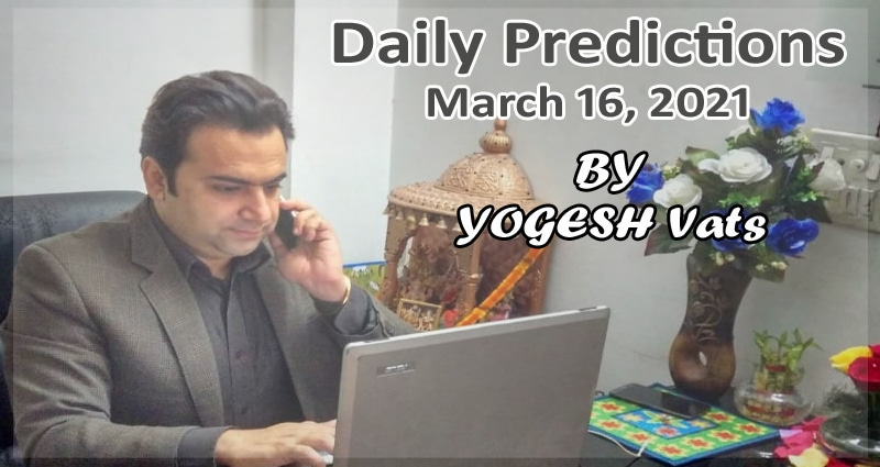 Daily predictions 16 March 2021 by Yogesh Vats